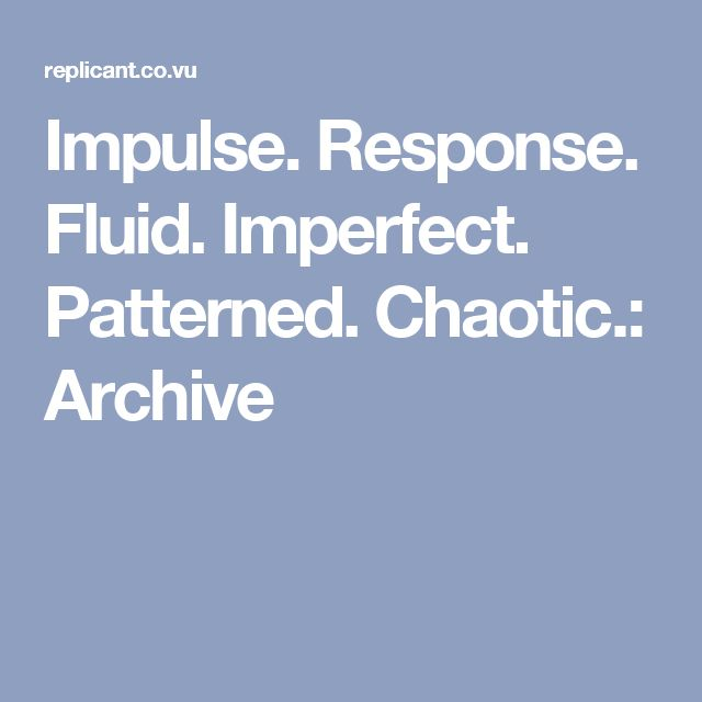 Impulse. Response. Fluid. Imperfect. Patterned. Chaotic.: Archive