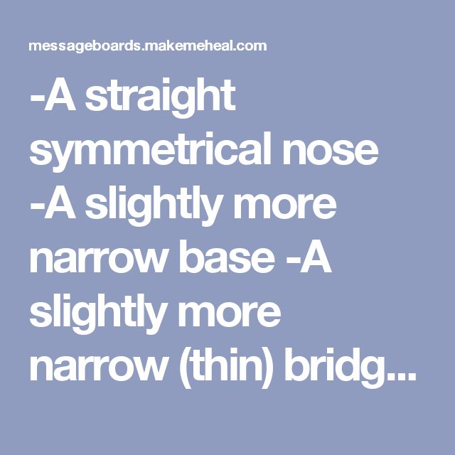 -A straight symmetrical nose  -A slightly more narrow base  -A slightly more narrow (thin) bridge  -A slightly less large (chubby) nasal tip  -Smaller nostrils in width & length that are less wide & less flared; nostril reduction  -Overall: A slightly sharper and less large (chubby) nose