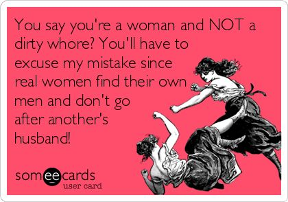 You say you're a woman and NOT a dirty whore? You'll have to excuse my mistake since real women find their own men and don't go after another's husband!