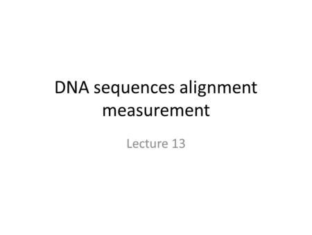 """DNA sequences alignment measurement Lecture 13. Introduction Measurement of """"strength"""" alignment Nucleic acid and amino acid substitutions Measurement."""