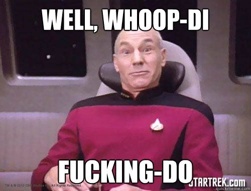 Well, whoop-di fucking-do  This is My Surprised Face Picard