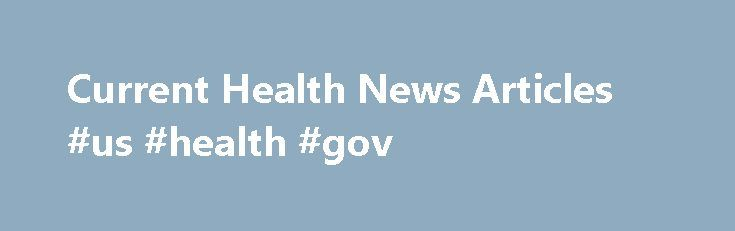 Current Health News Articles #us #health #gov http://health.remmont.com/current-health-news-articles-us-health-gov/  Your One-Stop Source for Current Health News Articles If you rely on the most current health news articles to make important decisions about your vitamin or supplement business but don t want to jump around from website to website to get the information you need, Supplement Manufacturer Reviews is the perfect resource for you! Powered...