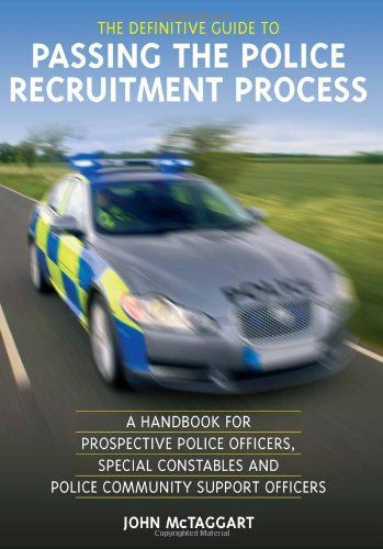 The Definitive Guide To Passing The Police Recruitment Process: A Handbook For Prospective Police Officers, Special Constables And Police Community Support Officers