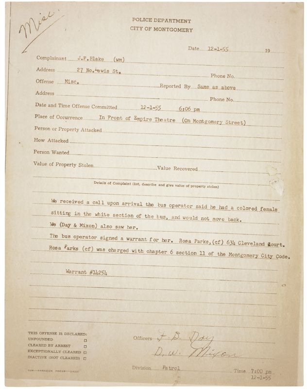 The arrest report from Montgomery, Alabama police for Rosa Parks on Dec. 1, 1955, the day she rode a  Montgomery city bus and refused to get up and move to the back of the bus so a white man could take her seat, as she was expected to do.  This arrest led to the start of the Montgomery Bus Boycott.