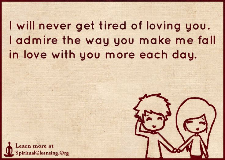I Will Never Get Tired Of Loving You Quotes: I Will Never Get Tired Of Loving You. I Admire The Way