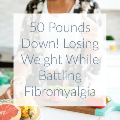 50 Pounds Down: Losing Weight While Battling Fibromyalgia