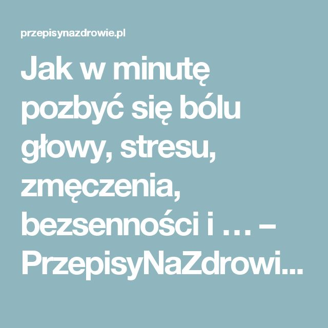 Jak w minutę pozbyć się bólu głowy, stresu, zmęczenia, bezsenności i … – PrzepisyNaZdrowie.pl, domowe sposoby, proste przepisy