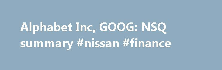 Alphabet Inc, GOOG: NSQ summary #nissan #finance http://finance.remmont.com/alphabet-inc-goog-nsq-summary-nissan-finance/  #goog finance # Select symbol Apply Cancel Actions Apply Cancel Comparisons About the company Alphabet Inc. is a holding company. The Company holds interests in Google Inc. (Google). The Company s segments include Google and Other Bets. Google segment includes Internet products, such as Search, Ads, Commerce, Maps, Yo uTube, Apps, Cloud, Android, Chrome, Google […]