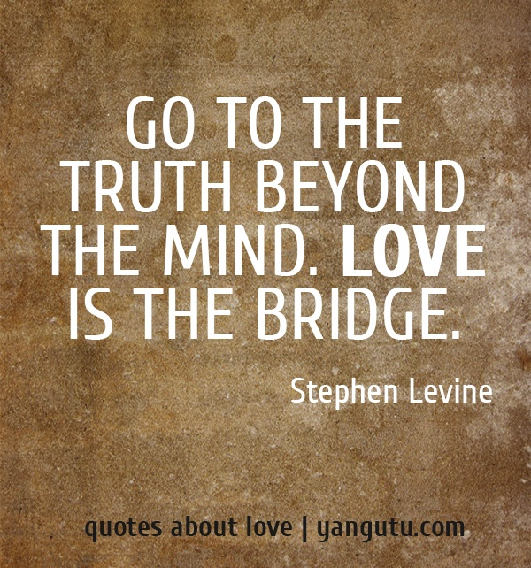 Go to the truth beyond the mind. Love is the bridge, ~ Stephen Levine <3 Quotes about love #quotes, #love, #sayings, https://apps.facebook.com/yangutu