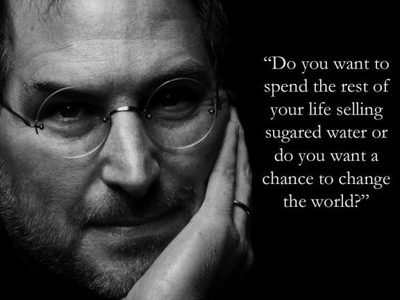 Quieres vender agua azucarada el resto de tu vida o quieres una oportunidad para cambiar el mundo. Steve Jobs
