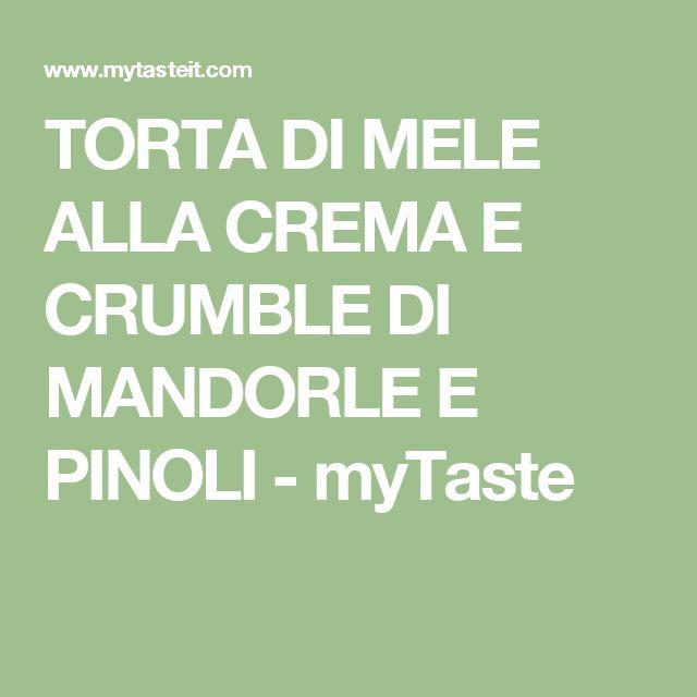 TORTA DI MELE ALLA CREMA E CRUMBLE DI MANDORLE E PINOLI - myTaste