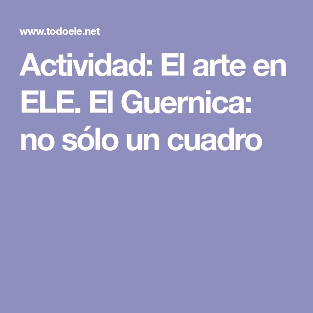 Actividad: El arte en ELE. El Guernica: no sólo un cuadro