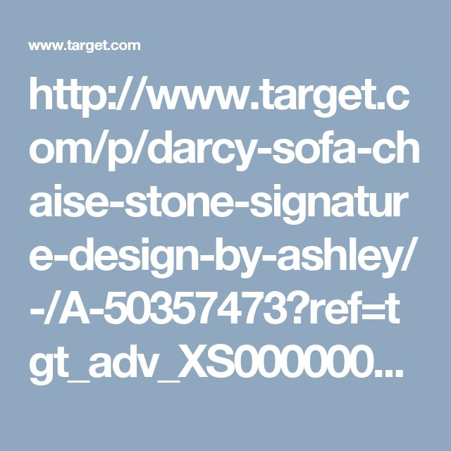 http://www.target.com/p/darcy-sofa-chaise-stone-signature-design-by-ashley/-/A-50357473?ref=tgt_adv_XS000000&AFID=google_pla_df&CPNG=PLA_Furniture+Shopping&adgroup=SC_Furniture&LID=700000001170770pgs&network=g&device=c&location=9033265&gclid=CJ_h_42n_dICFVNqfgodtkEBxA&gclsrc=aw.ds
