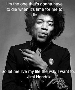 I'm the one that's gonna have to die when it's time for me to die. So let me live my life the way I want to. - Jimmi Hendrix