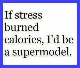 If stress burned calories, I would be a supermodel.