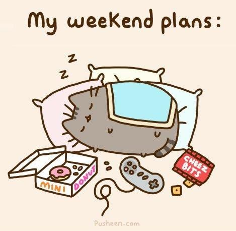 My weekend plans every weekend, except when I need to do homework.