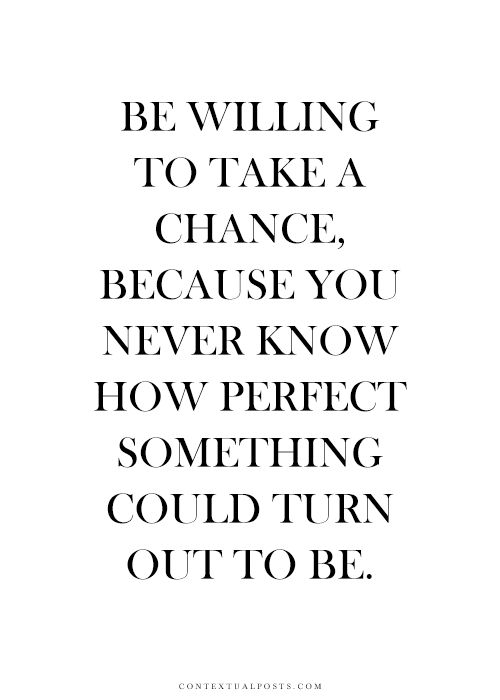 Be willing to take a chance, because you never know how perfect something could turn out to be.