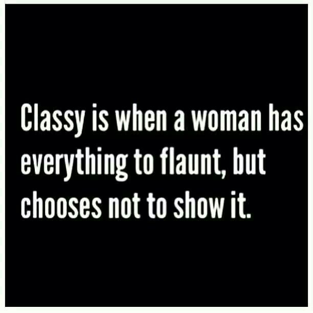 Most girls are the opposite, but claim to be CLASSY. No, honey....THIS is CLASSY. Get it straight.