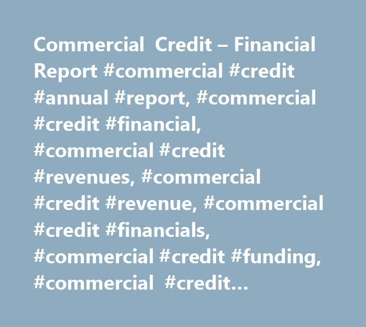 Commercial Credit – Financial Report #commercial #credit #annual #report, #commercial #credit #financial, #commercial #credit #revenues, #commercial #credit #revenue, #commercial #credit #financials, #commercial #credit #funding, #commercial #credit #valuation, #commercial #credit #acquisitions, #commercial #credit #income #statement, #commercial #credit #profit, #commercial #credit #profits, #commercial #credit #hoovers, #commercial #credit #earnings, #commercial #credit #annual #revenue…