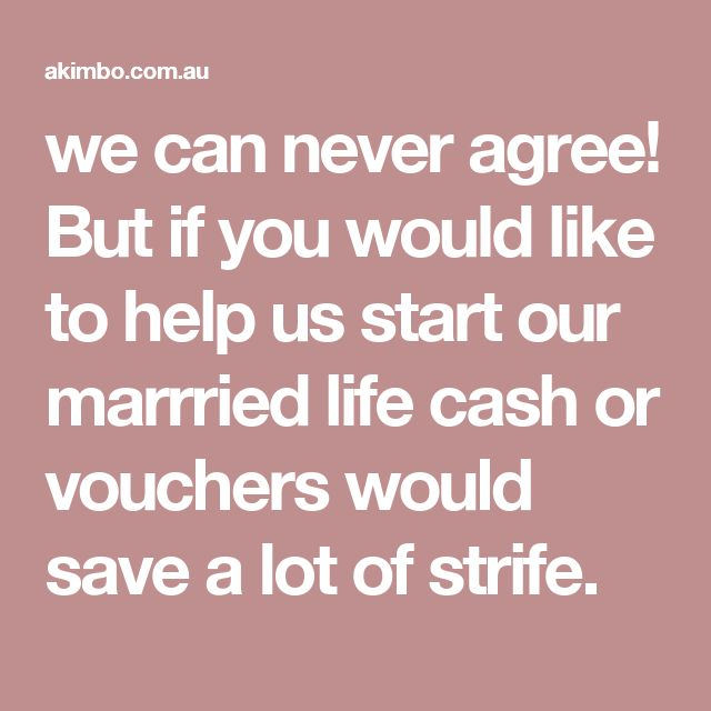 we can never agree! But if you would like to help us start our marrried life cash or vouchers would save a lot of strife.