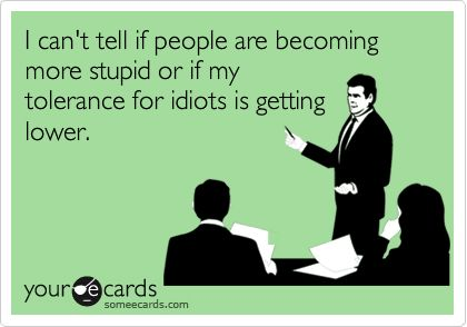 Funny Confession Ecard: I can't tell if people are becoming more stupid or if my tolerance for idiots is getting lower.