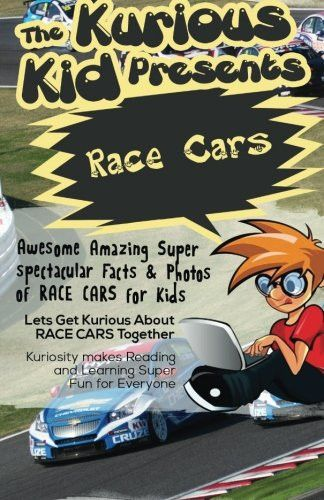 The Kurious Kid Presents: Race Cars: Awesome Amazing Spectacular Facts & Photos of Race Care