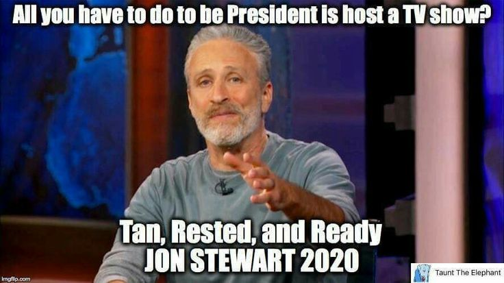 All you have to do to be President is host a TV show? Tan, Rested and Ready. Jon Stewart 2020