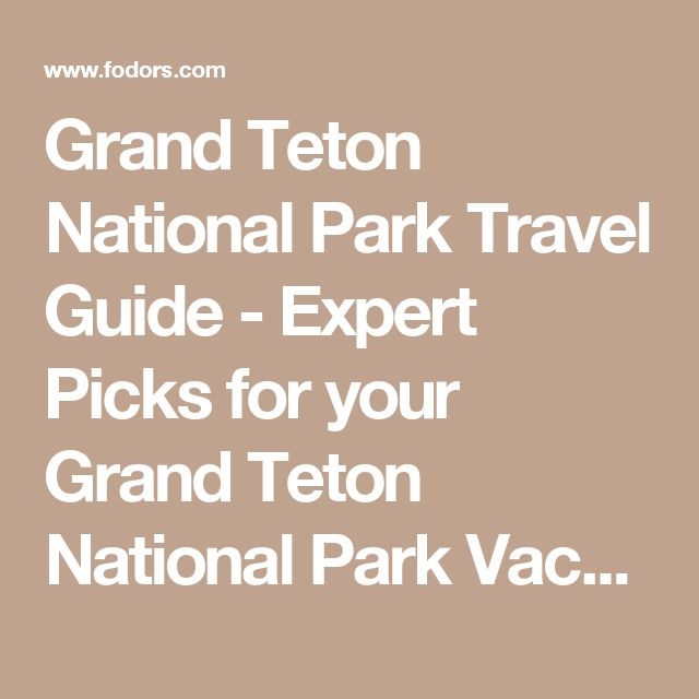 Grand Teton National Park Travel Guide - Expert Picks for your Grand Teton National Park Vacation | Fodor's