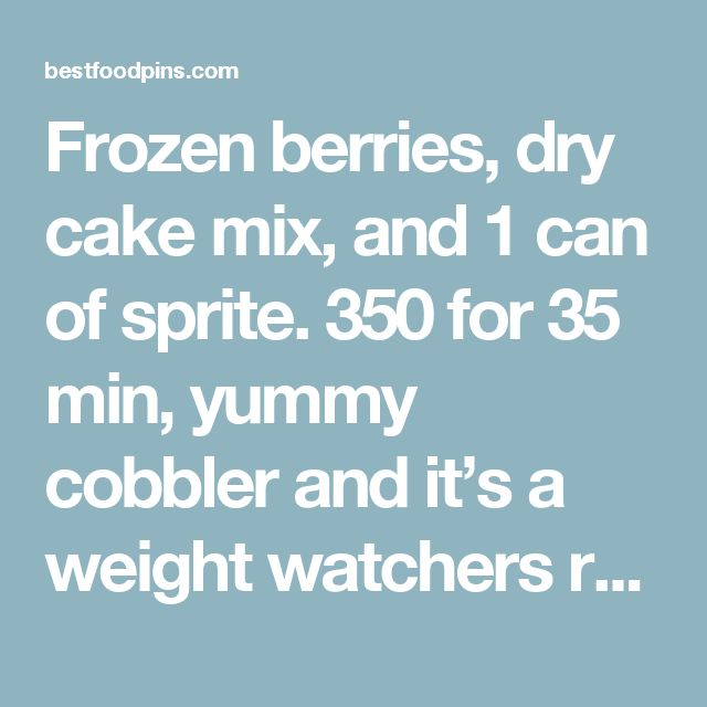 Frozen berries, dry cake mix, and 1 can of sprite. 350 for 35 min, yummy cobbler and it's a weight watchers recipe : Best Food Pins