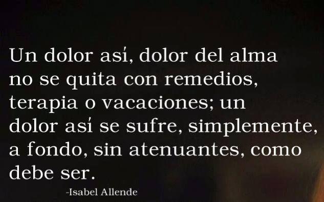 Un dolor así, dolor del alma no se quita con remedios.... Isabel Allende... #frases #citas