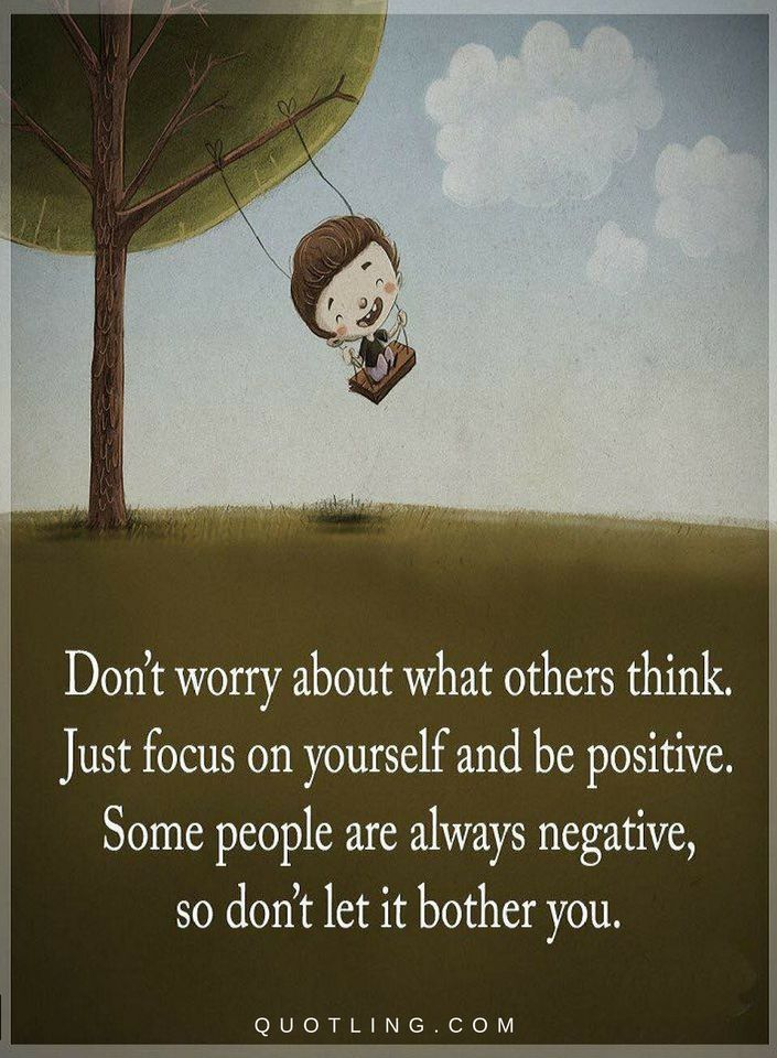 Positive Quotes Don't worry about what others think. Just focus on yourself and be positive. Some people are always negative, so don't let it bother you.