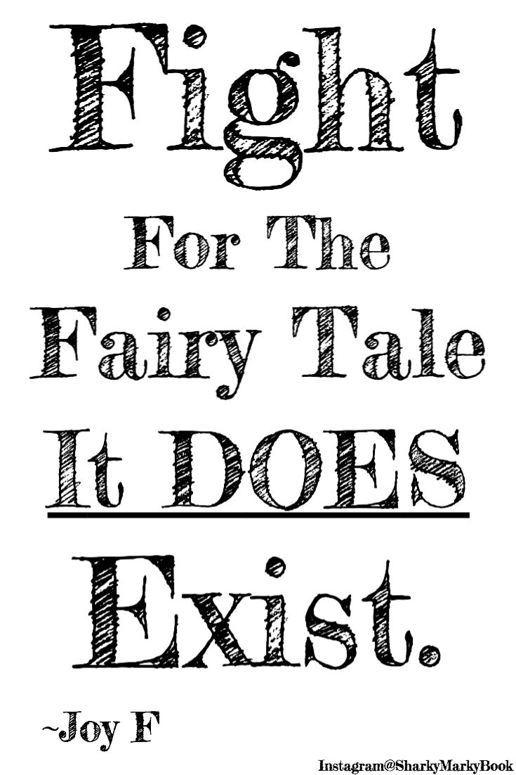 Inspirational quote about fairy tales. Fight for the fairy tale, it does exist. Instagram@SharkyMarkyBook