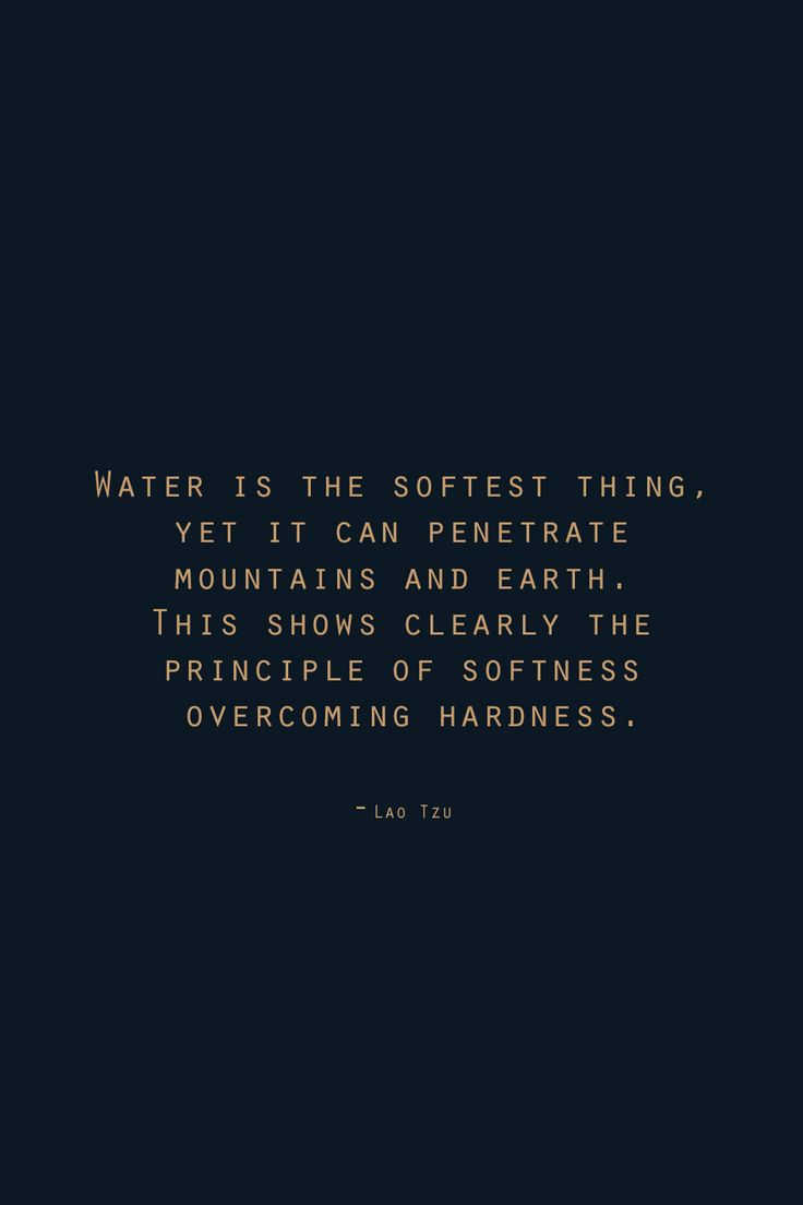 """""""Water is the softest thing, yet it can penetrate mountains and earth. This shows clearly the principle of softness overcoming hardness.""""   ― Lao Tzu"""