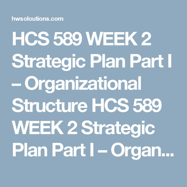 HCS 589 WEEK 2 Strategic Plan Part I – Organizational Structure HCS 589 WEEK 2 Strategic Plan Part I – Organizational Structure Read the following Strategic Plan Overview:  By definition, a strategic plan is designed to be used for 3 to 5 years or more. For your individual Strategic Plan project, you will write a strategic plan using the following outline. You may choose a health care organization you would like to focus on or develop a new health care business. Choose something you are…