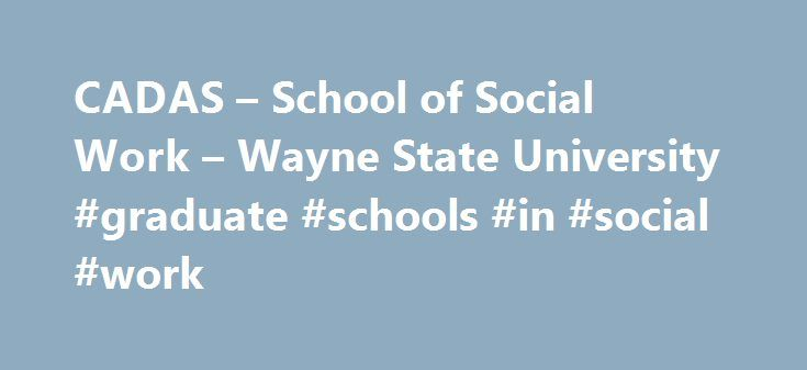 CADAS – School of Social Work – Wayne State University #graduate #schools #in #social #work http://boston.remmont.com/cadas-school-of-social-work-wayne-state-university-graduate-schools-in-social-work/  # CADAS Graduate Certificate Program in Alcohol and Drug Abuse Studies (CADAS) The Wayne State University Certificate in Addiction, Alcohol and Drug Abuse Studies (CADAS) is designed to provide advanced students in education, health and human services with an integrated, learning experience…