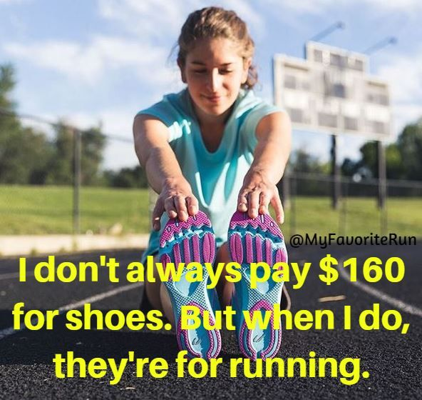 I don't always pay $160 for shoes. But when I do, they're for running.
