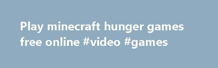 Play minecraft hunger games free online #video #games http://game.remmont.com/play-minecraft-hunger-games-free-online-video-games/  Play minecraft hunger games free online Mar 18, 2014 .MINECRAFT Hunger Games by Majesticivan123456 hou ken i playing freehunger gam. Jan 6, 2014 .MINECRAFT HUNGER GAMES on Scratch by ryandurette69. /gamemode 0 – Switches to s. Action, strategy, mine, craft, blocks, build or defense your base, play minecraft for free and more. Apr 16, 2014…