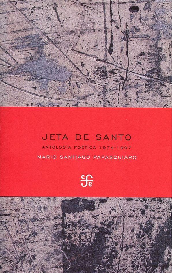 """Jeta de santo (Antología poética, 1974-1997)"" Papasquiaro, Mario Santiago. FCE, 2008. http://www.fondodeculturaeconomica.com/librerias/detalle.aspx?ctit=018306R"