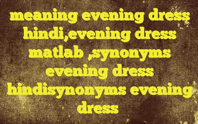 meaning evening dress hindi,evening dress matlab ,synonyms evening dress hindisynonyms evening dress http://www.englishinhindi.com/?p=8129&meaning+evening+dress+hindi%2Cevening+dress+matlab+%2Csynonyms+evening+dress+hindisynonyms+evening+dress  Meaning of  evening dress in Hindi  SYNONYMS AND OTHER WORDS FOR evening dress  सायंकालीन वेशभूषा→evening dress शाम को पहनी जानेवाली पोशाक→evenin