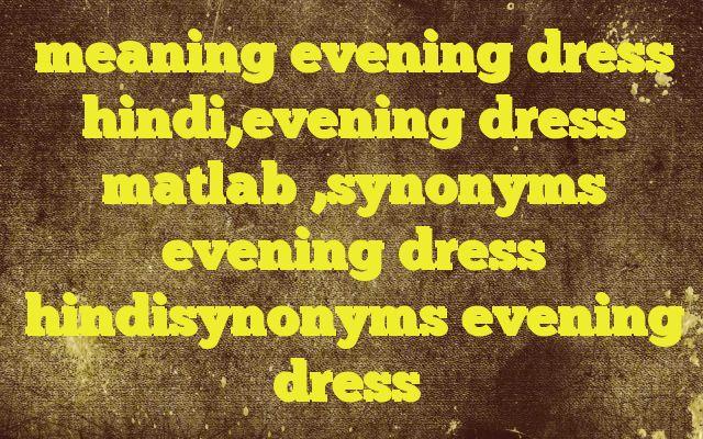 meaning evening dress hindi,evening dress matlab ,synonyms evening dress hindisynonyms evening dress http://www.englishinhindi.com/?p=8129&meaning+evening+dress+hindi%2Cevening+dress+matlab+%2Csynonyms+evening+dress+hindisynonyms+evening+dress  Meaning of  evening dress in Hindi  SYNONYMS AND OTHER WORDS FOR evening dress  सायंकालीन वेशभूषा→evening dress शाम को पहनी जानेवाली पोशाक→evenin