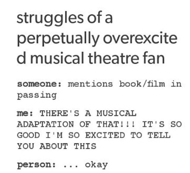 Heathers. Hamilton. Carrie. 13. Legally Blonde. Ect. And they just don't understand!