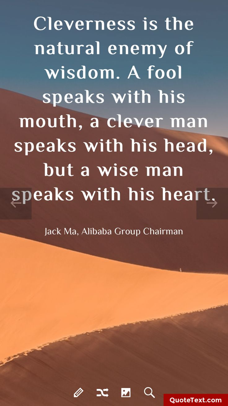 Cleverness is the natural enemy of wisdom. A fool speaks with his mouth, a clever man speaks with his head, but a wise man speaks with his heart. - Jack Ma, Alibaba Group Chairman