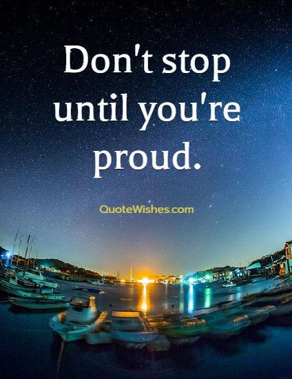 Don't stop until you're proud. See more at http://www.quotewishes.com/topic/motivation