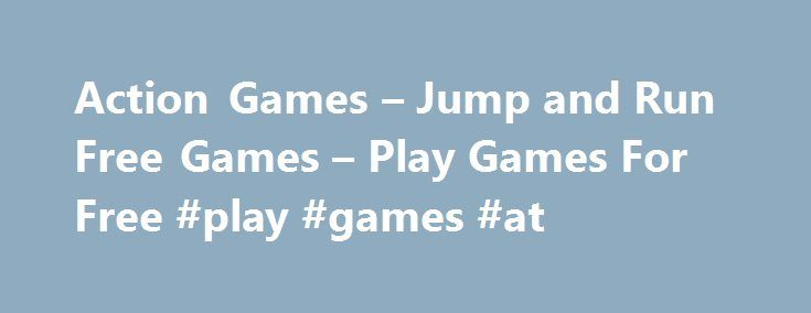 Action Games – Jump and Run Free Games – Play Games For Free #play #games #at http://game.remmont.com/action-games-jump-and-run-free-games-play-games-for-free-play-games-at/  Action Games – Free Action & Jump and Run Games Online – Platform Games Here you will find action and jump´n run Games. If you are tired of work or your girlfriend does not stop talking, play these free action games online and relax. If there is one category of online games that is extremely…