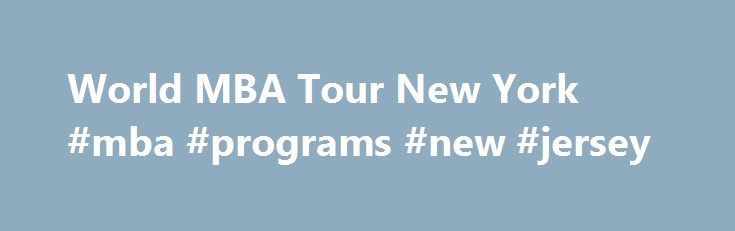 World MBA Tour New York #mba #programs #new #jersey http://fiji.remmont.com/world-mba-tour-new-york-mba-programs-new-jersey/  # Top MBA New York Saturday 16/09 10:00 The QS Connect 1-2-1 MBA event in New York provides you with a tailored schedule of 30 minute face-to-face meetings with admissions directors from the world's top business schools such as University of Maryland, Boston University, Cambridge University, University of Miami and IE Business School amongst others. Register for a…