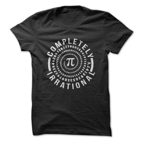 Completely Irrational, if you love Math or Pi Day, this shirts for you. Check out all our Math shirts!