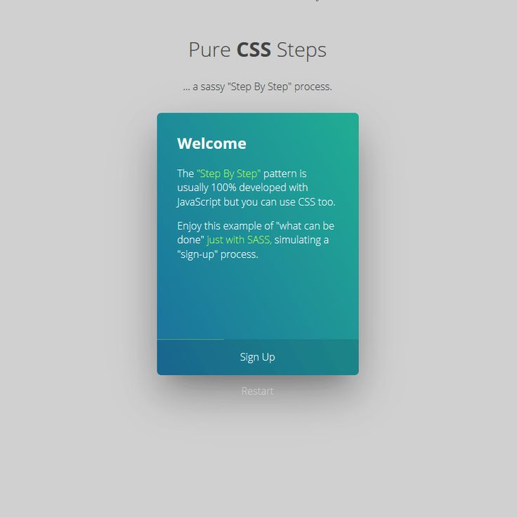 "The ""Step By Step"" pattern is usually 100% developed with JavaScript but you can use CSS too. Enjoy this example of ""what can be done"" just with SASS, simu - posted under Coding tagged with: Animation, Code, CSS, CSS3, Form, HTML, HTML5, Interaction Design, Resource, SCSS, Sign up, Snippets, Steps, Web Design, Web Development by Fribly Editorial"