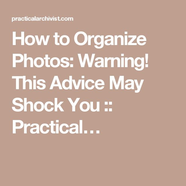How to Organize Photos: Warning! This Advice May Shock You :: Practical…