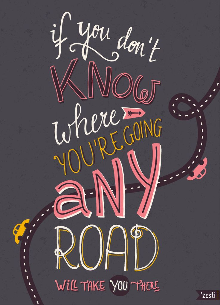 if you don't know where you're going, any road will take you there.  alice in wonderland