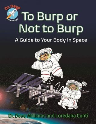 To Burp or Not to Burp: A Guide to Your Body in Space by Dave Williams and Loredana Cunti, illustrations by Theodore Key